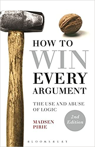 How to Win Every Argument: The Use and Abuse of Logic 2nd Edition